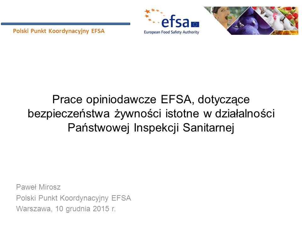 Prace opiniodawcze EFSA, dotyczące bezpieczeństwa żywności istotne w działalności Państwowej Inspekcji Sanitarnej Paweł Mirosz Polski Punkt Koordynacy