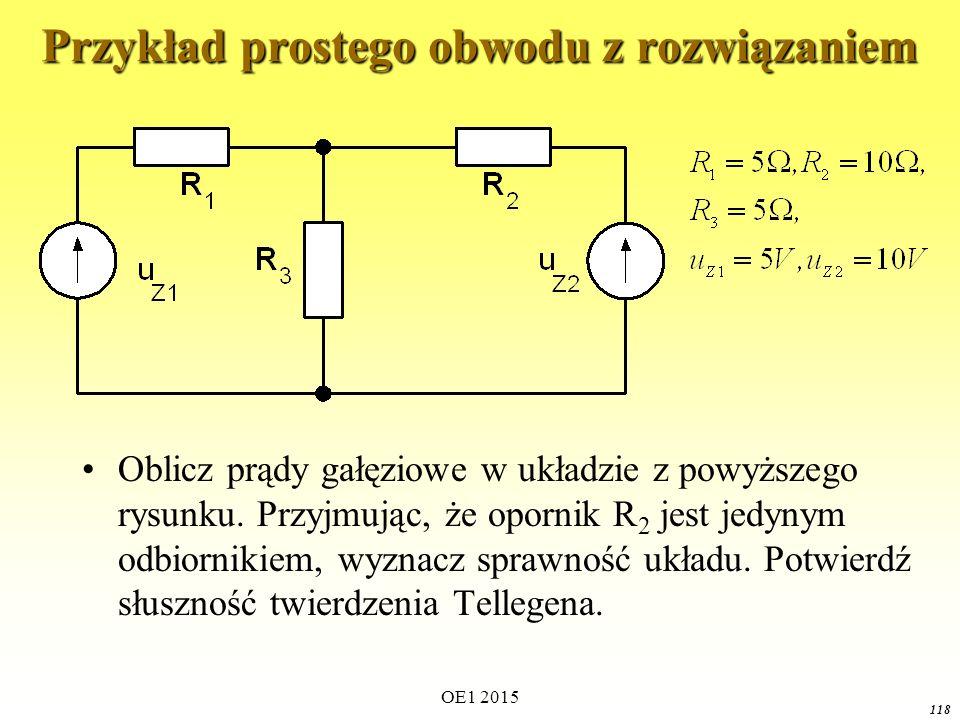 OE1 2015 118 Przykład prostego obwodu z rozwiązaniem Oblicz prądy gałęziowe w układzie z powyższego rysunku. Przyjmując, że opornik R 2 jest jedynym o