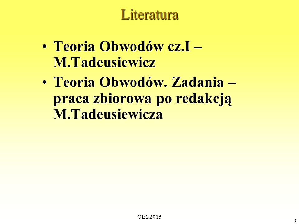 OE1 2015 5Literatura Teoria Obwodów cz.I – M.TadeusiewiczTeoria Obwodów cz.I – M.Tadeusiewicz Teoria Obwodów. Zadania – praca zbiorowa po redakcją M.T