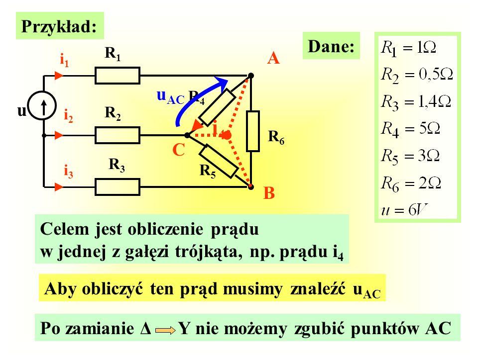 Przykład: R1R1 R2R2 R3R3 i1i1 i2i2 i3i3 A B C R4R4 R5R5 R6R6 u Dane: Celem jest obliczenie prądu w jednej z gałęzi trójkąta, np. prądu i 4 i4i4 Aby ob
