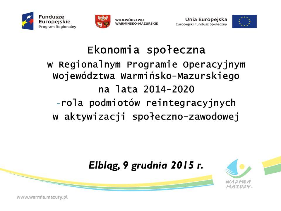 Ekonomia społeczna w Regionalnym Programie Operacyjnym Województwa Warmińsko-Mazurskiego na lata 2014-2020 - rola podmiotów reintegracyjnych w aktywizacji społeczno-zawodowej Elbląg, 9 grudnia 2015 r.