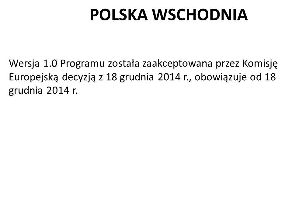 POLSKA WSCHODNIA Wersja 1.0 Programu została zaakceptowana przez Komisję Europejską decyzją z 18 grudnia 2014 r., obowiązuje od 18 grudnia 2014 r.