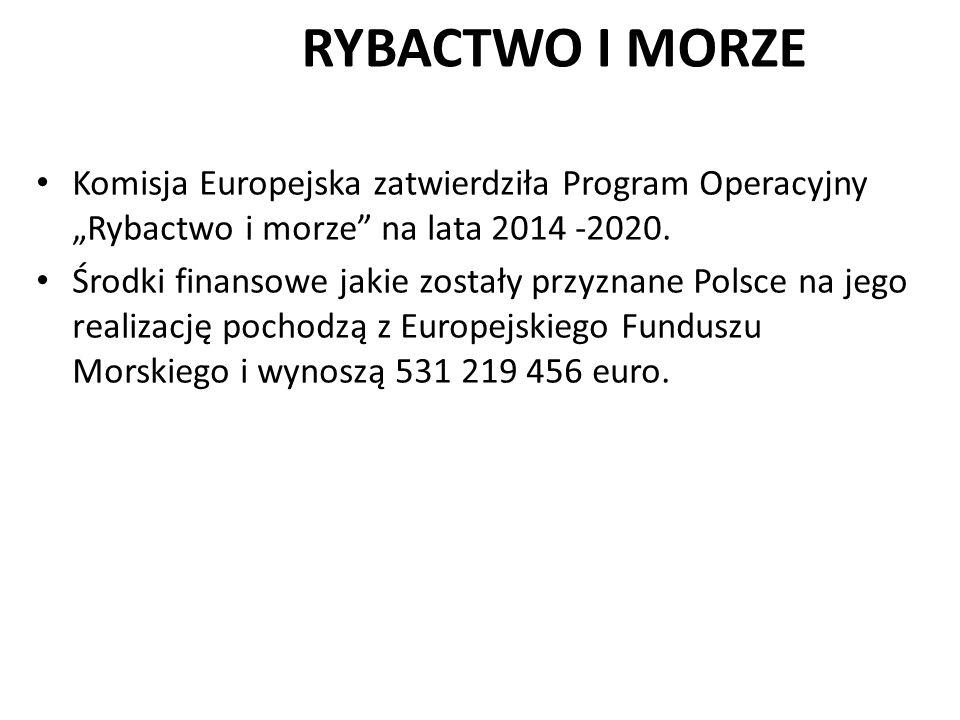 """Komisja Europejska zatwierdziła Program Operacyjny """"Rybactwo i morze"""" na lata 2014 -2020. Środki finansowe jakie zostały przyznane Polsce na jego real"""