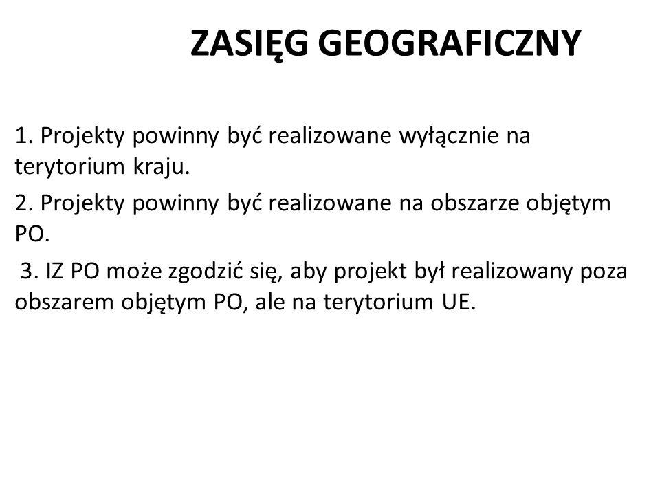 ZASIĘG GEOGRAFICZNY 1. Projekty powinny być realizowane wyłącznie na terytorium kraju. 2. Projekty powinny być realizowane na obszarze objętym PO. 3.