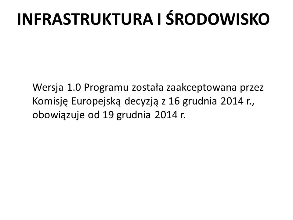 INFRASTRUKTURA I ŚRODOWISKO Wersja 1.0 Programu została zaakceptowana przez Komisję Europejską decyzją z 16 grudnia 2014 r., obowiązuje od 19 grudnia