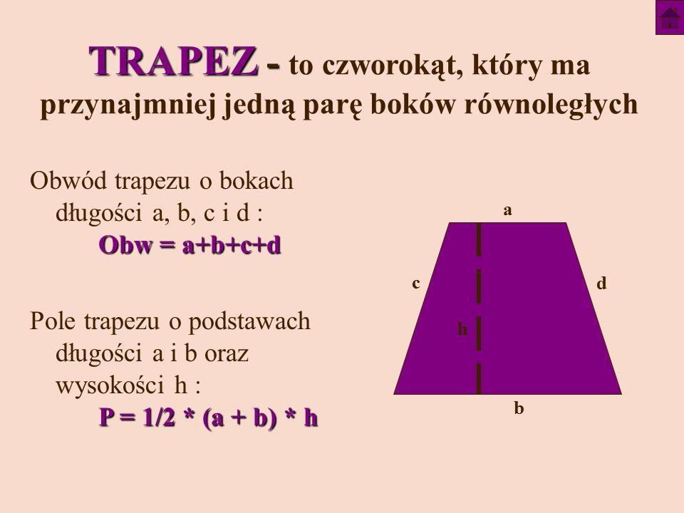 TRAPEZ - TRAPEZ - to czworokąt, który ma przynajmniej jedną parę boków równoległych Obw = a+b+c+d Obwód trapezu o bokach długości a, b, c i d : Obw = a+b+c+d P = 1/2 * (a + b) * h Pole trapezu o podstawach długości a i b oraz wysokości h : P = 1/2 * (a + b) * h a c h b d