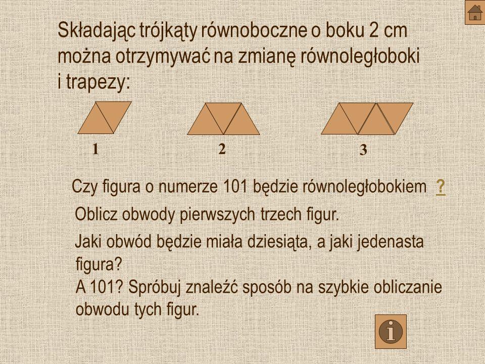 Składając trójkąty równoboczne o boku 2 cm można otrzymywać na zmianę równoległoboki i trapezy: Czy figura o numerze 101 będzie równoległobokiem .