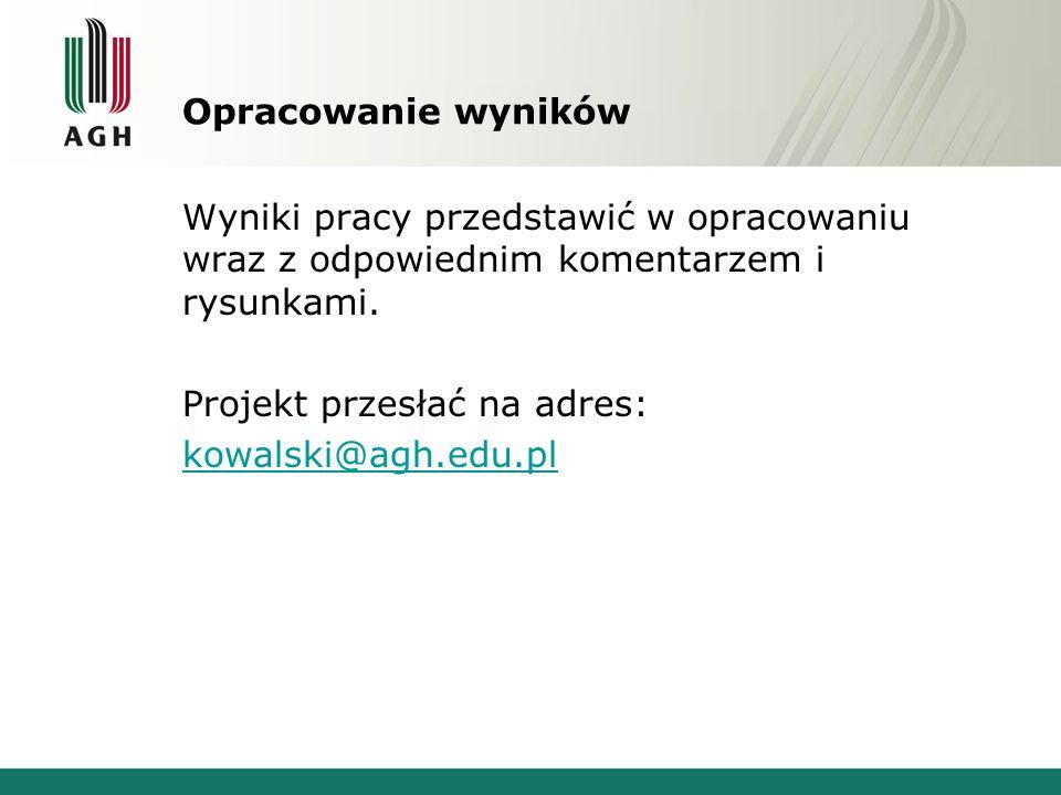 Opracowanie wyników Wyniki pracy przedstawić w opracowaniu wraz z odpowiednim komentarzem i rysunkami. Projekt przesłać na adres: kowalski@agh.edu.pl