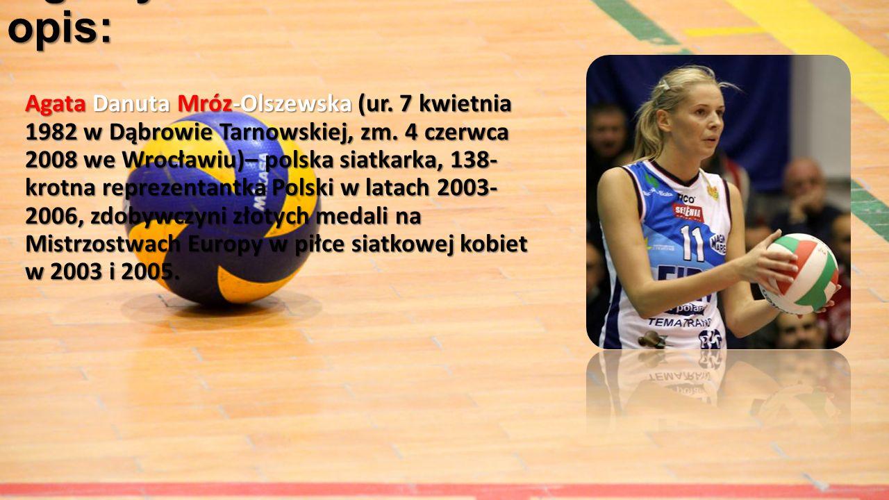 Ogólny opis: Agata Danuta Mróz-Olszewska (ur. 7 kwietnia 1982 w Dąbrowie Tarnowskiej, zm. 4 czerwca 2008 we Wrocławiu)– polska siatkarka, 138- krotna
