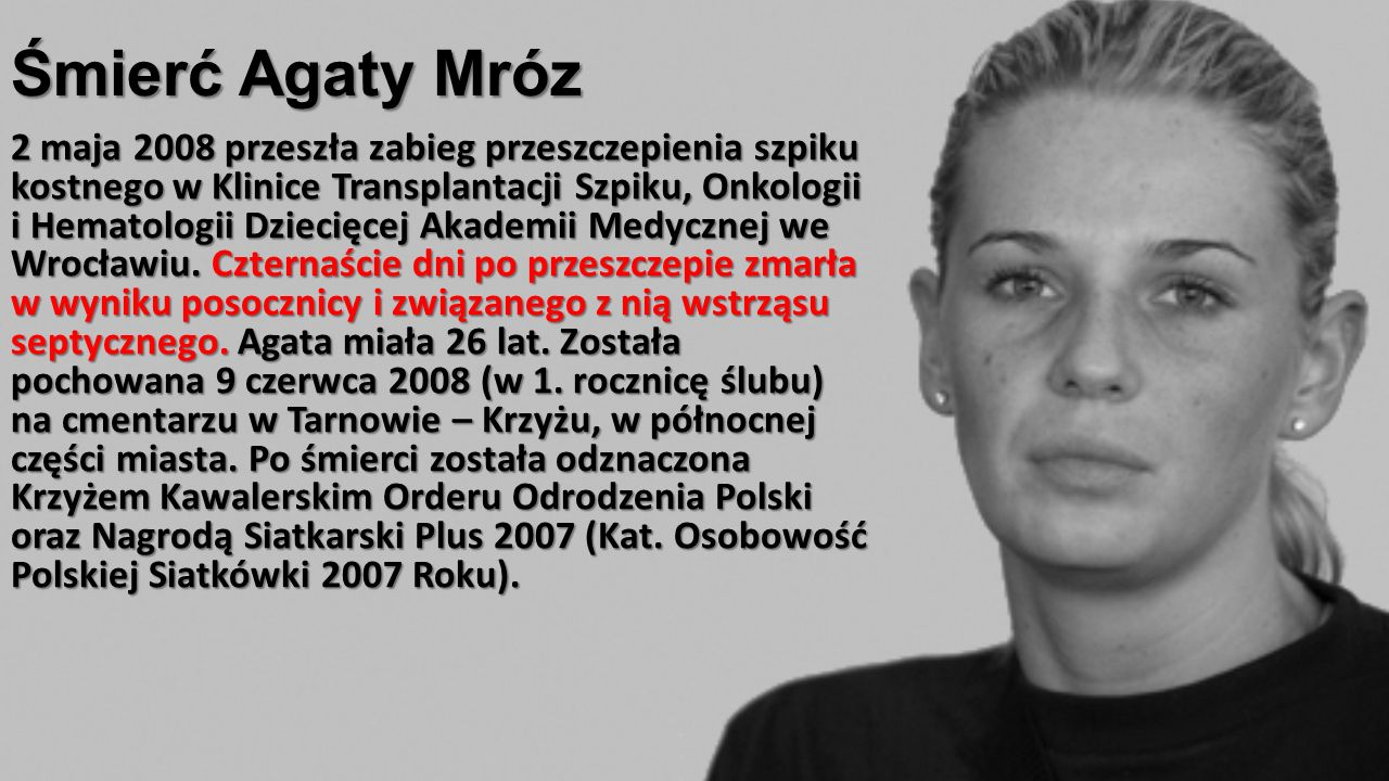 Śmierć Agaty Mróz 2 maja 2008 przeszła zabieg przeszczepienia szpiku kostnego w Klinice Transplantacji Szpiku, Onkologii i Hematologii Dziecięcej Akad