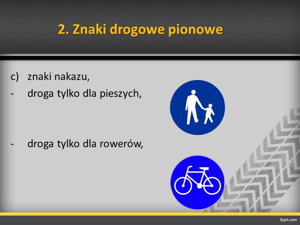 2. Znaki drogowe pionowe c)znaki nakazu, -droga tylko dla pieszych, -droga tylko dla rowerów,