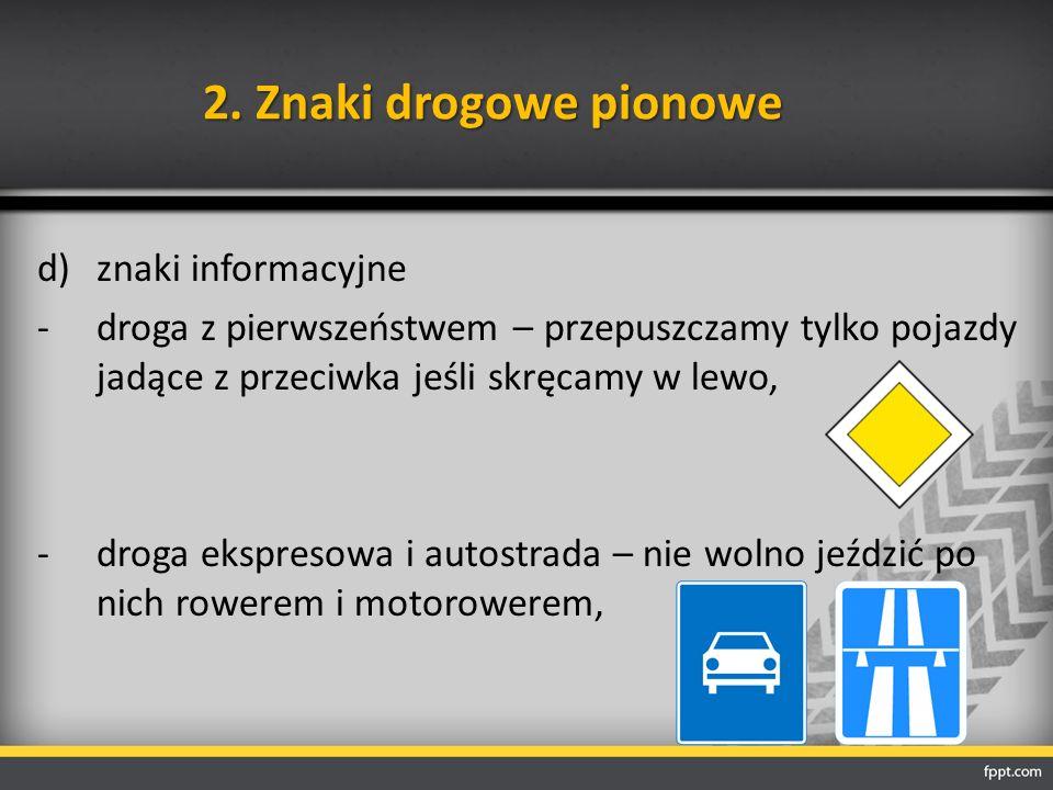 2. Znaki drogowe pionowe d)znaki informacyjne -droga z pierwszeństwem – przepuszczamy tylko pojazdy jadące z przeciwka jeśli skręcamy w lewo, -droga e