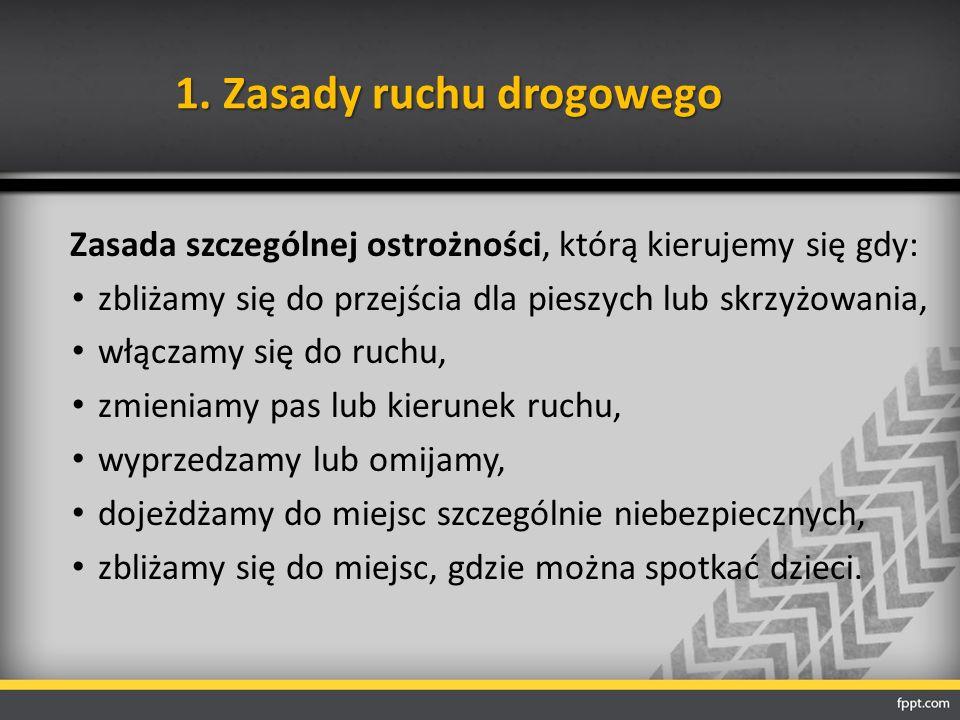 1. Zasady ruchu drogowego Zasada szczególnej ostrożności, którą kierujemy się gdy: zbliżamy się do przejścia dla pieszych lub skrzyżowania, włączamy s