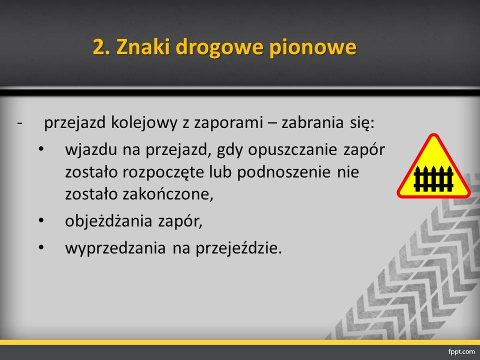 2. Znaki drogowe pionowe -przejazd kolejowy z zaporami – zabrania się: wjazdu na przejazd, gdy opuszczanie zapór zostało rozpoczęte lub podnoszenie ni