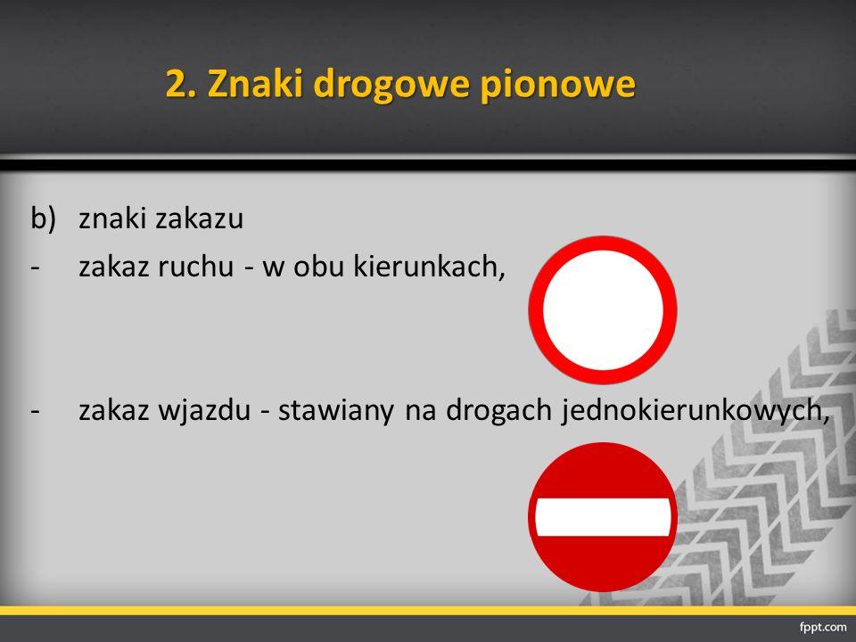 2. Znaki drogowe pionowe b)znaki zakazu -zakaz ruchu - w obu kierunkach, -zakaz wjazdu - stawiany na drogach jednokierunkowych,