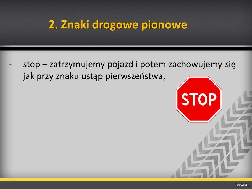 2. Znaki drogowe pionowe -stop – zatrzymujemy pojazd i potem zachowujemy się jak przy znaku ustąp pierwszeństwa,