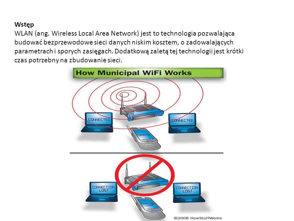 WLAN standardy W opracowaniu opiszemy standardy: 802.11a – standard na pasmo 5 GHz, przepływności do 54 Mbit/s; 5,150 – 5,350 GHz i 5,470 – 5,725 GHz 802.11b – standard na pasmo 2,4 GHz, przepływności do 11 Mbit/s; 2,4 – 2,483 GHz 802.11g – standard na pasmo 2,4 GHz, przepływności do 54 Mbit/s; 2,4 – 2,483 GHz Jednak w zakresie tej techniki można się spotkać również ze standardami: 802.11f – IAPP – Inter Access Point Protocol – współpraca między punktami dostępowymi 802.11i – standard definiujący nowe metody zabezpieczeń sieci bezprzewodowej 802.11n – standard do transmisji multimediów w domach.