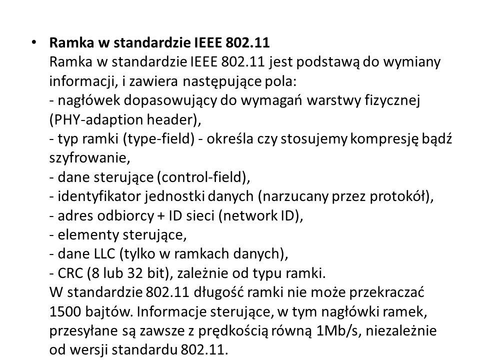 Ramka w standardzie IEEE 802.11 Ramka w standardzie IEEE 802.11 jest podstawą do wymiany informacji, i zawiera następujące pola: - nagłówek dopasowujący do wymagań warstwy fizycznej (PHY-adaption header), - typ ramki (type-field) - określa czy stosujemy kompresję bądź szyfrowanie, - dane sterujące (control-field), - identyfikator jednostki danych (narzucany przez protokół), - adres odbiorcy + ID sieci (network ID), - elementy sterujące, - dane LLC (tylko w ramkach danych), - CRC (8 lub 32 bit), zależnie od typu ramki.