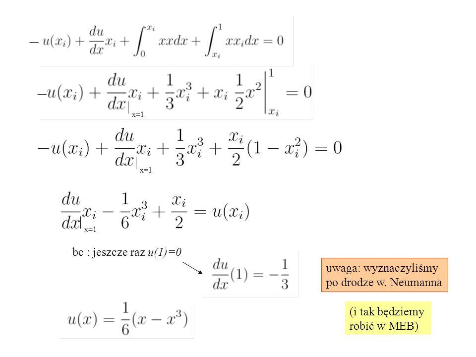 bc : jeszcze raz u(1)=0 uwaga: wyznaczyliśmy po drodze w. Neumanna (i tak będziemy robić w MEB) x=1