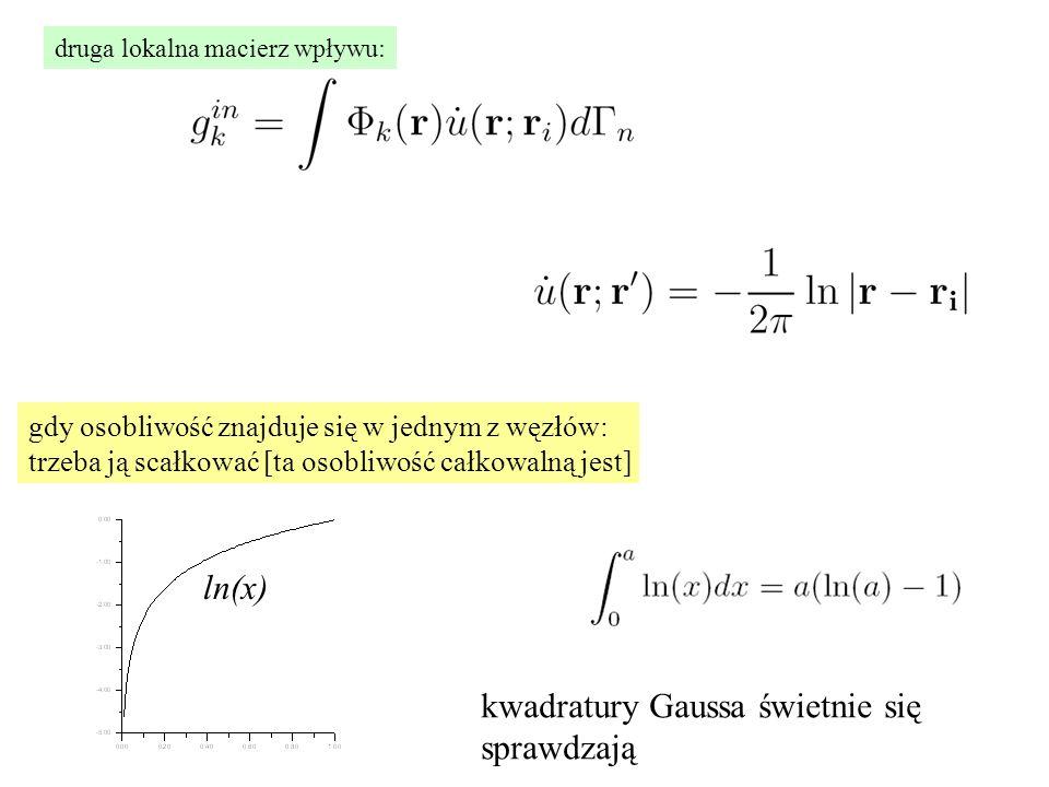 druga lokalna macierz wpływu: gdy osobliwość znajduje się w jednym z węzłów: trzeba ją scałkować [ta osobliwość całkowalną jest] ln(x) kwadratury Gaussa świetnie się sprawdzają