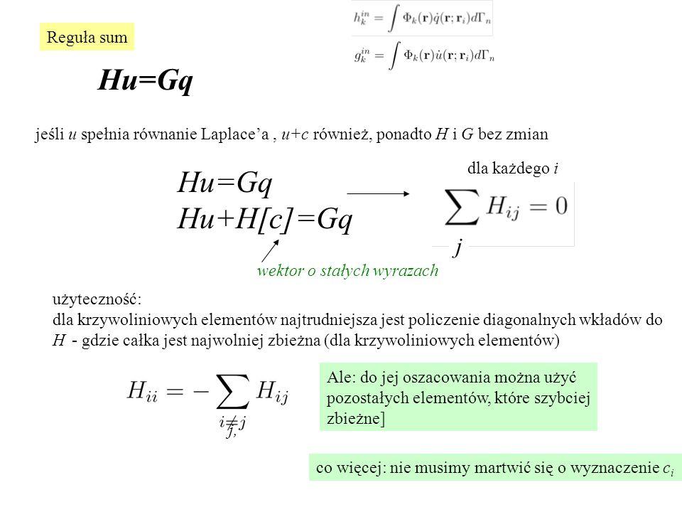 Reguła sum Hu=Gq jeśli u spełnia równanie Laplace'a, u+c również, ponadto H i G bez zmian Hu=Gq Hu+H[c]=Gq dla każdego i wektor o stałych wyrazach użyteczność: dla krzywoliniowych elementów najtrudniejsza jest policzenie diagonalnych wkładów do H - gdzie całka jest najwolniej zbieżna (dla krzywoliniowych elementów) Ale: do jej oszacowania można użyć pozostałych elementów, które szybciej zbieżne] co więcej: nie musimy martwić się o wyznaczenie c i j j,