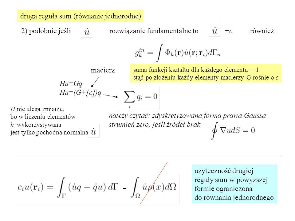 2) podobnie jeśli rozwiązanie fundamentalne to również Hu=Gq Hu=(G+[c])q +c macierz należy czytać: zdyskretyzowana forma prawa Gaussa strumień zero, jeśli źródeł brak użyteczność drugiej reguły sum w powyższej formie ograniczona do równania jednorodnego druga reguła sum (równanie jednorodne) H nie ulega zmianie, bo w liczeniu elementów h wykorzystywana jest tylko pochodna normalna suma funkcji kształtu dla każdego elementu = 1 stąd po złożeniu każdy elementy macierzy G rośnie o c -