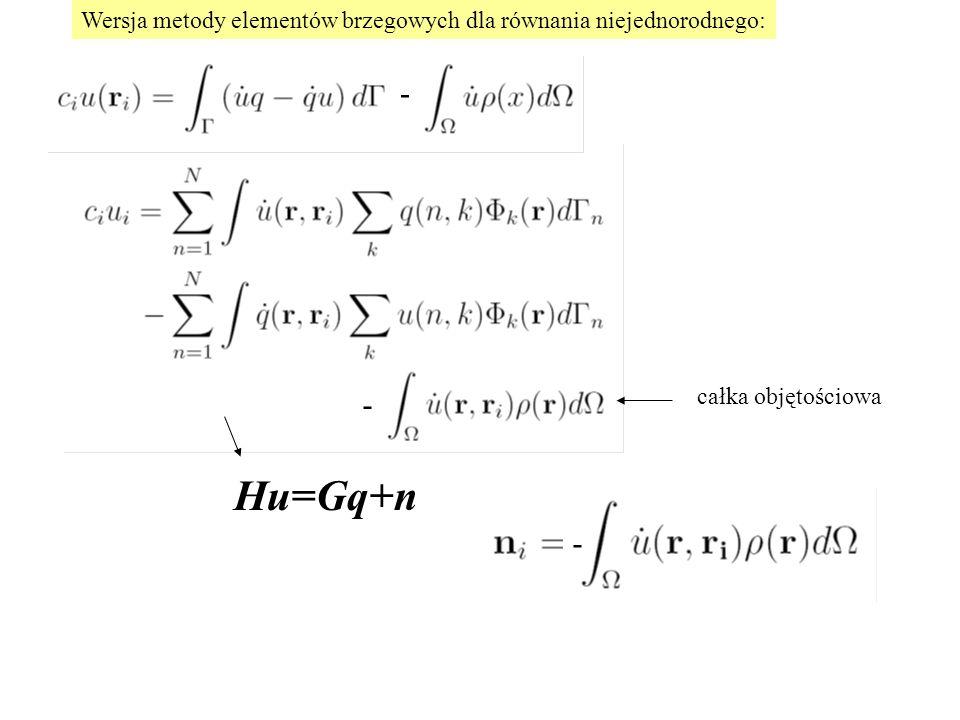 całka objętościowa Wersja metody elementów brzegowych dla równania niejednorodnego: Hu=Gq+n - - -