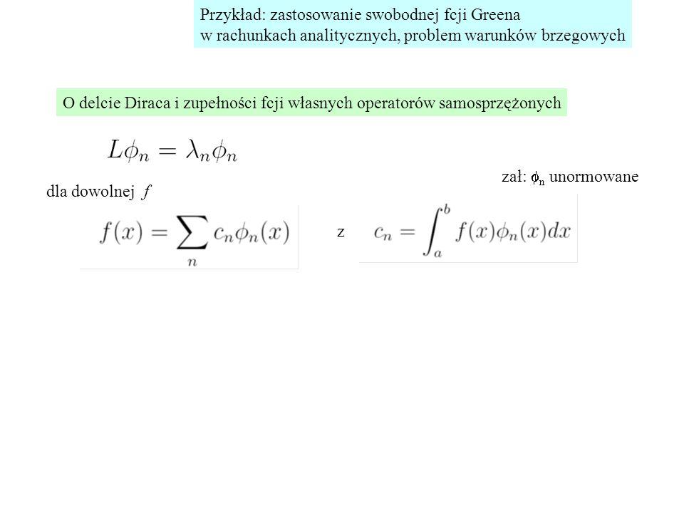 Przykład: zastosowanie swobodnej fcji Greena w rachunkach analitycznych, problem warunków brzegowych O delcie Diraca i zupełności fcji własnych operatorów samosprzężonych z + wb w x=a,b dla dowolnej f zał:  n unormowane