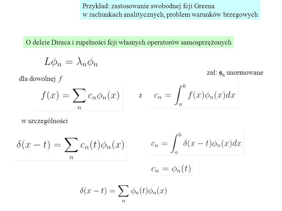 Przykład: zastosowanie swobodnej fcji Greena w rachunkach analitycznych, problem warunków brzegowych O delcie Diraca i zupełności fcji własnych operatorów samosprzężonych w szczególności z + wb w x=a,b dla dowolnej f zał:  n unormowane