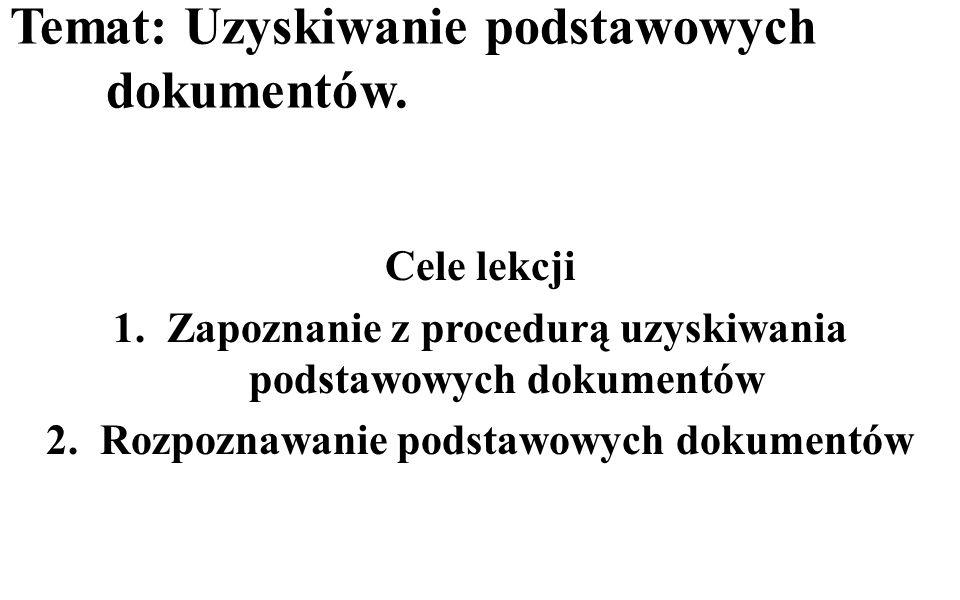 Temat: Uzyskiwanie podstawowych dokumentów. Cele lekcji 1.Zapoznanie z procedurą uzyskiwania podstawowych dokumentów 2.Rozpoznawanie podstawowych doku