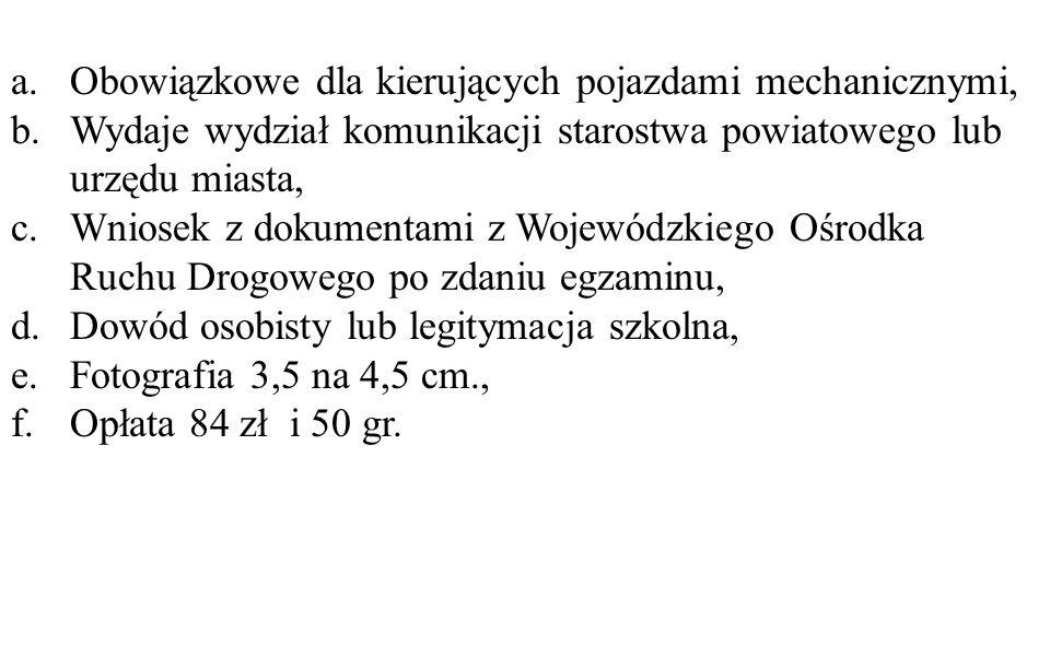 a.Obowiązkowe dla kierujących pojazdami mechanicznymi, b.Wydaje wydział komunikacji starostwa powiatowego lub urzędu miasta, c.Wniosek z dokumentami z