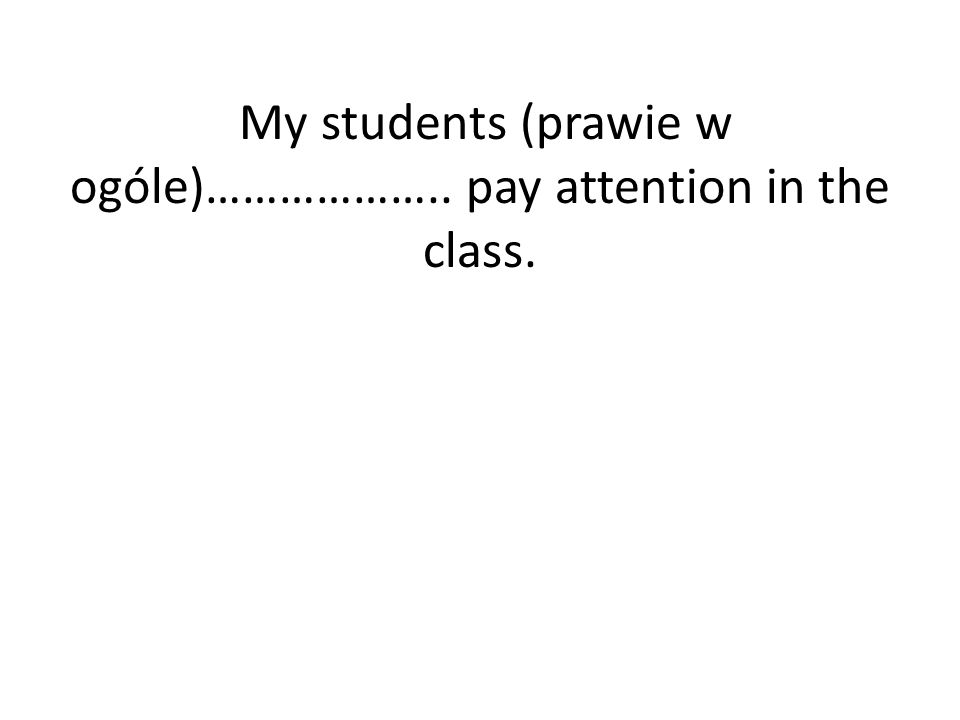 My students (prawie w ogóle)……………….. pay attention in the class.