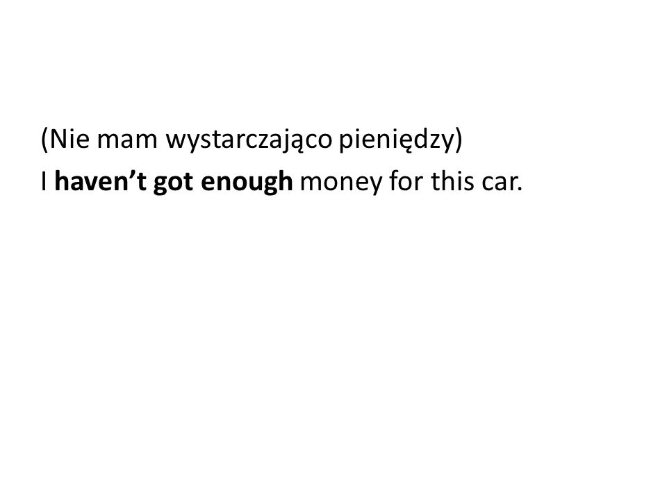 (Nie mam wystarczająco pieniędzy) I haven't got enough money for this car.
