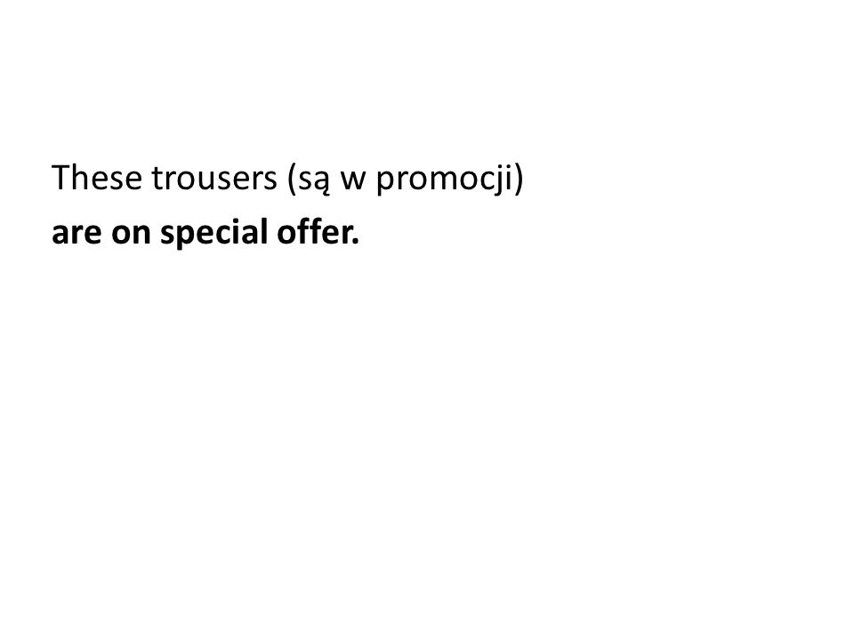 These trousers (są w promocji) are on special offer.
