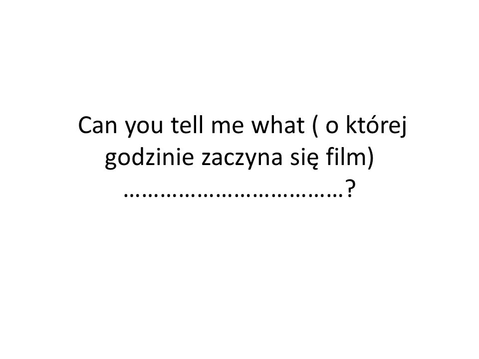 Can you tell me what ( o której godzinie zaczyna się film) ………………………………?