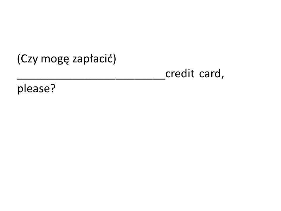 (Czy mogę zapłacić) ________________________credit card, please?