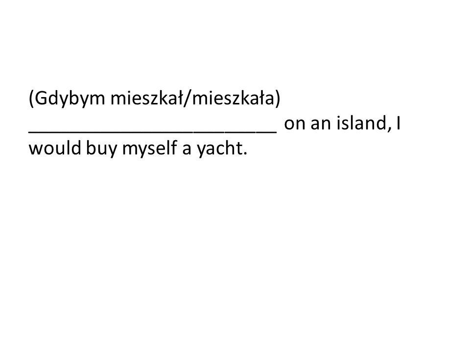 (Gdybym mieszkał/mieszkała) ________________________ on an island, I would buy myself a yacht.