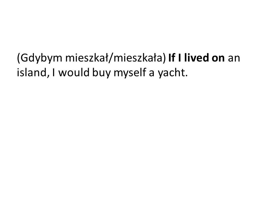 (Gdybym mieszkał/mieszkała) If I lived on an island, I would buy myself a yacht.