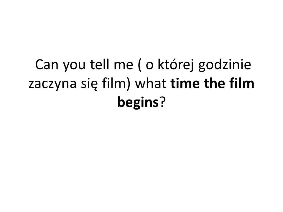 Can you tell me ( o której godzinie zaczyna się film) what time the film begins?