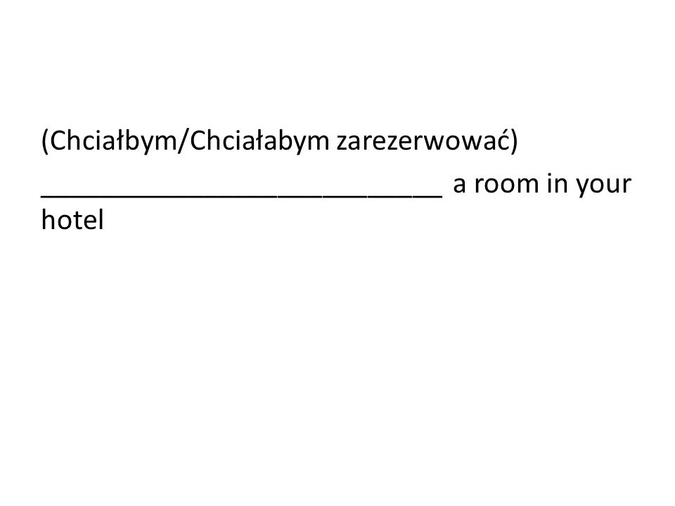 (Chciałbym/Chciałabym zarezerwować) ___________________________ a room in your hotel