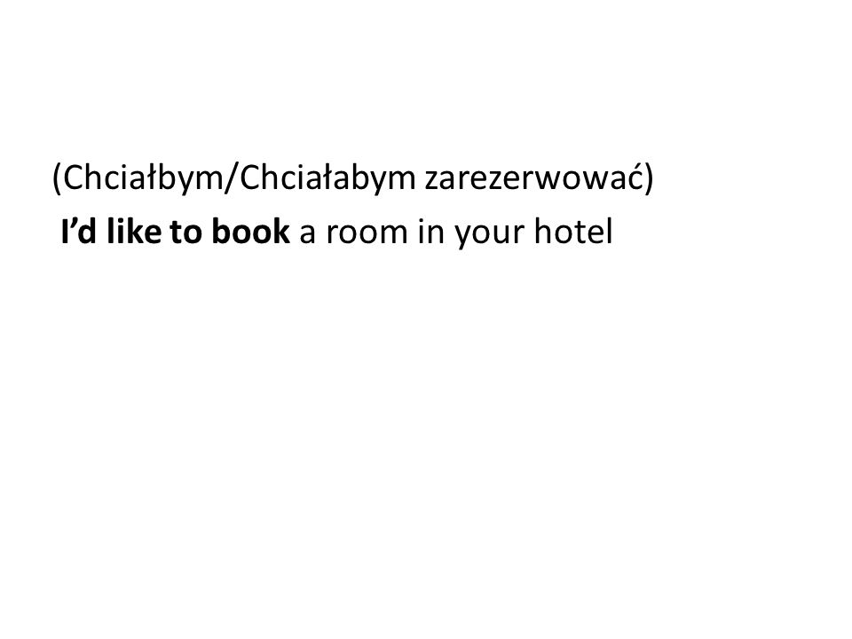 (Chciałbym/Chciałabym zarezerwować) I'd like to book a room in your hotel