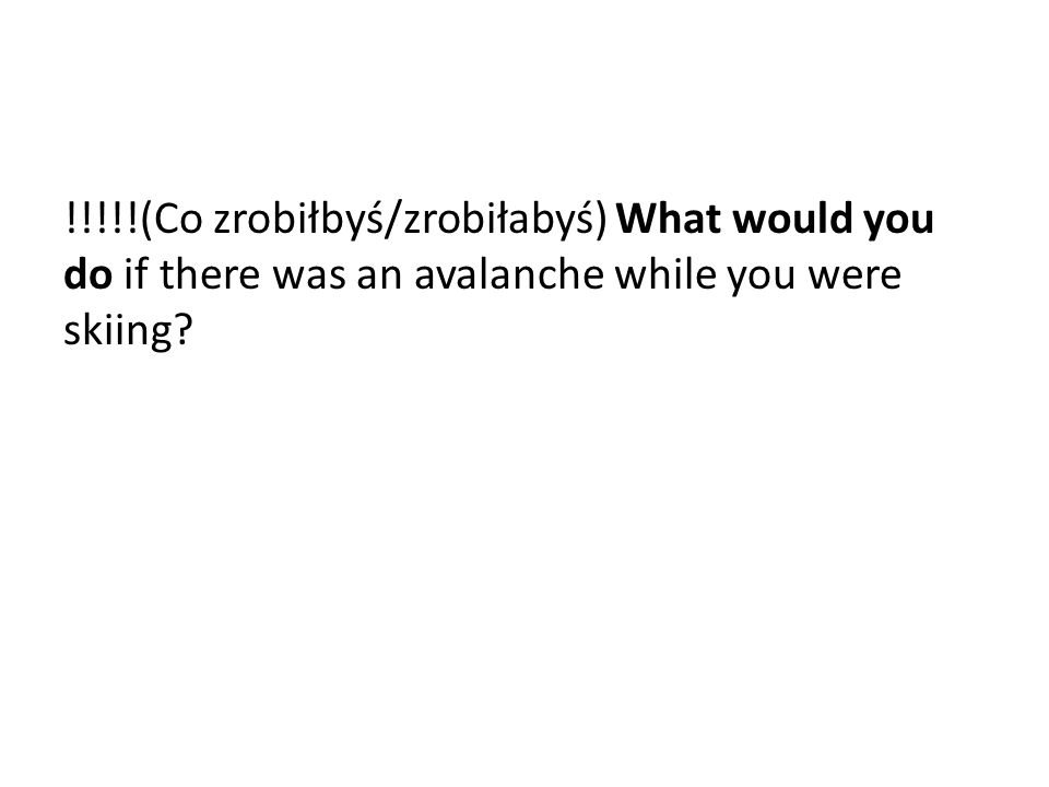 !!!!!(Co zrobiłbyś/zrobiłabyś) What would you do if there was an avalanche while you were skiing?