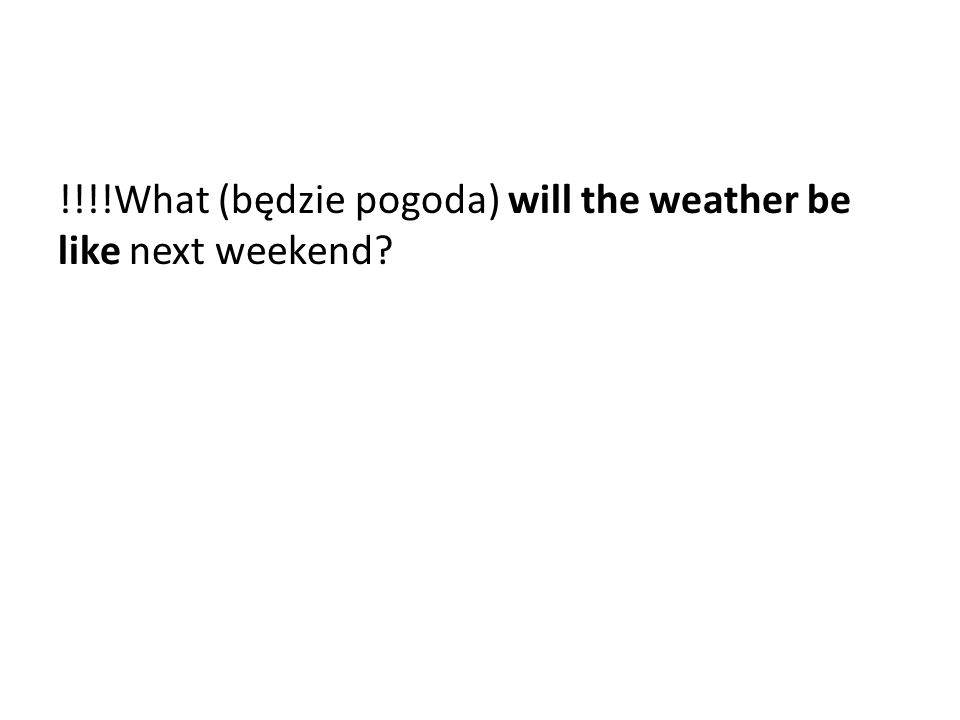 !!!!What (będzie pogoda) will the weather be like next weekend?