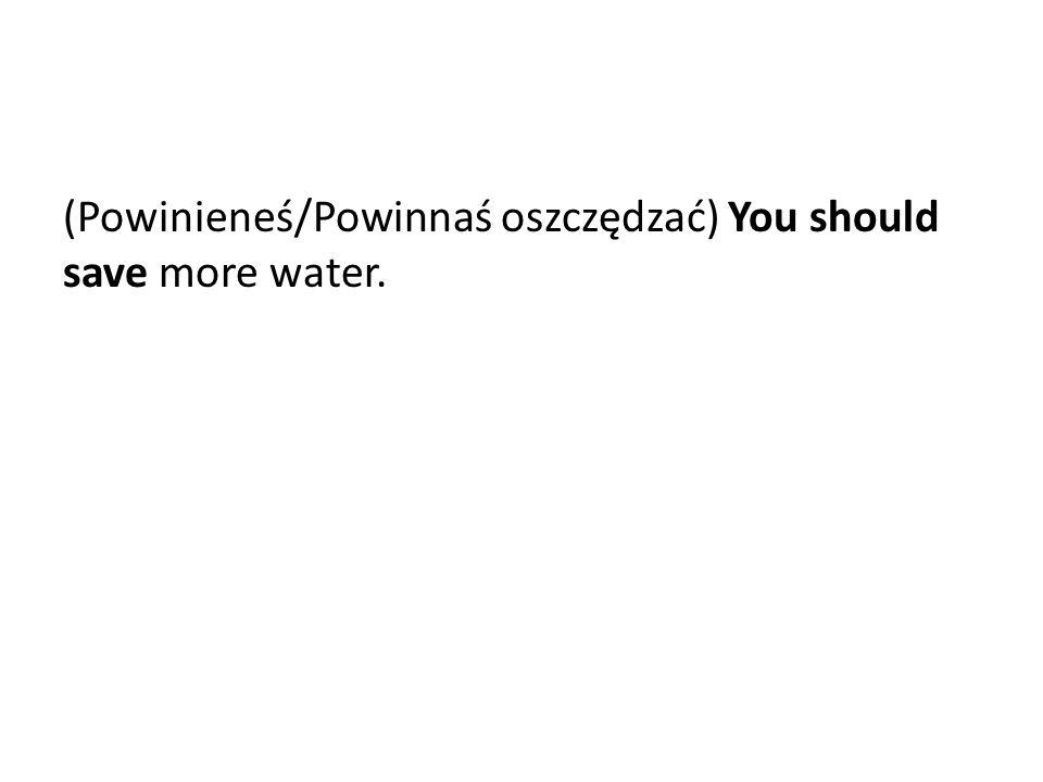 (Powinieneś/Powinnaś oszczędzać) You should save more water.