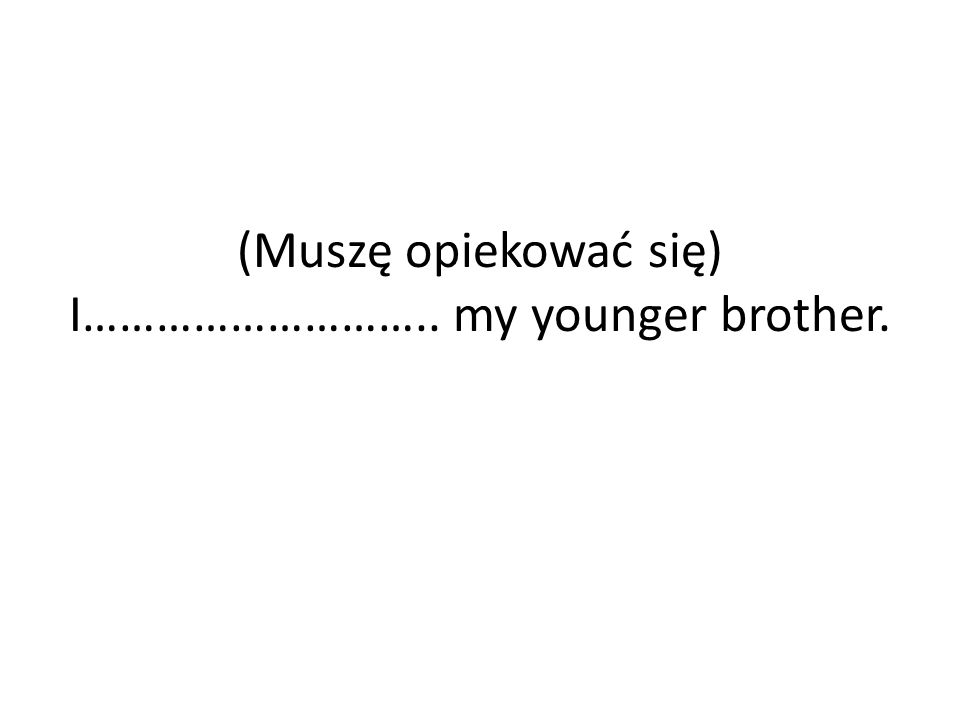 (Muszę opiekować się)…….. I have to look after my younger brother.