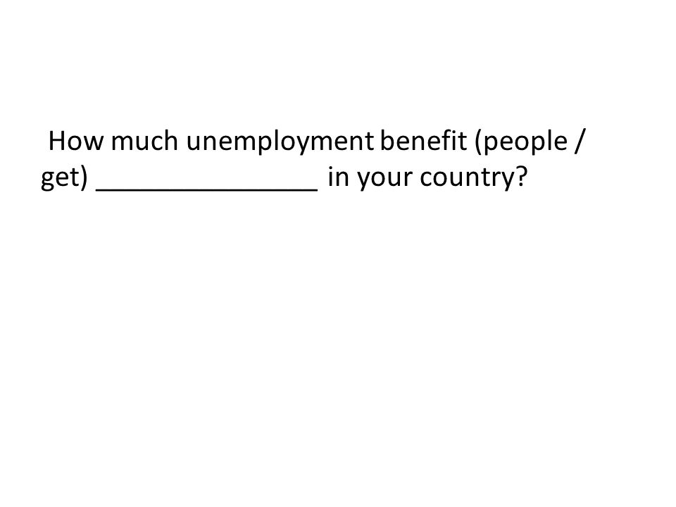 How much unemployment benefit (people / get) _______________ in your country?