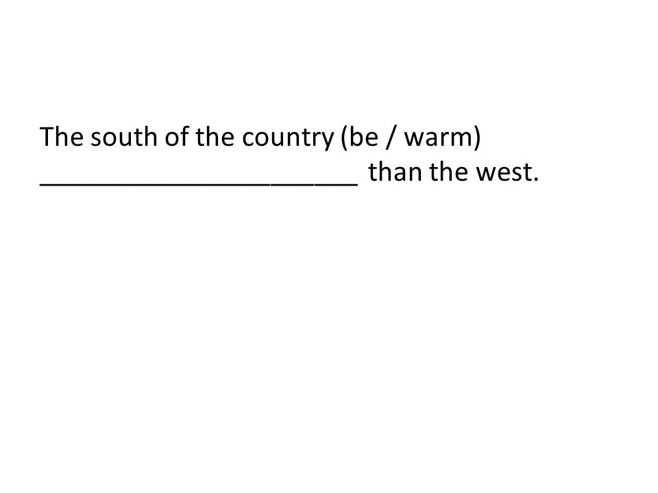 The south of the country (be / warm) ______________________ than the west.