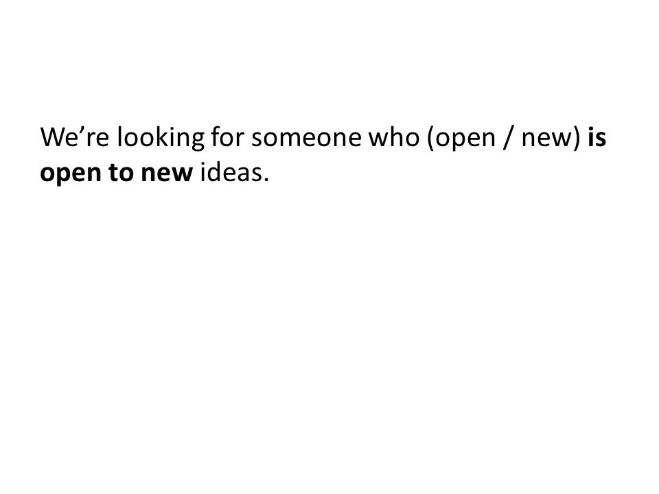 We're looking for someone who (open / new) is open to new ideas.