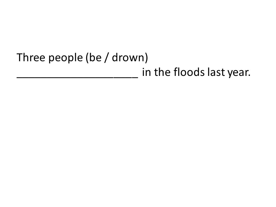 Three people (be / drown) ____________________ in the floods last year.