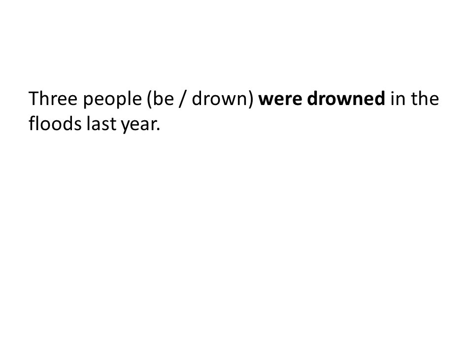 Three people (be / drown) were drowned in the floods last year.